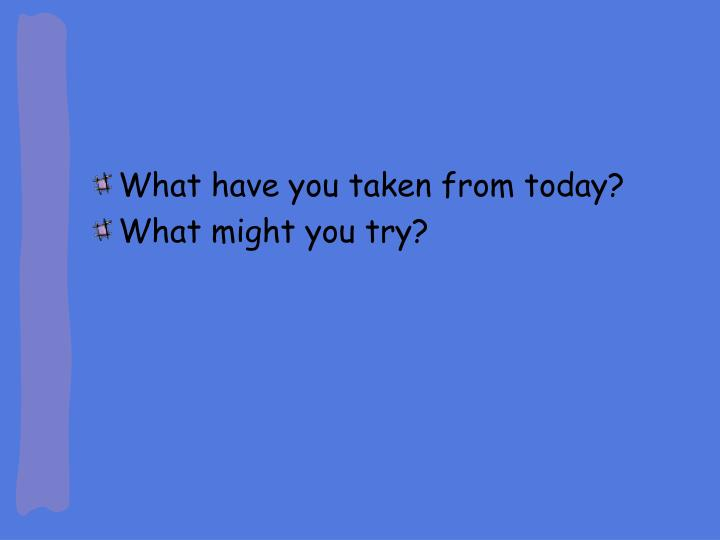 What have you taken from today?