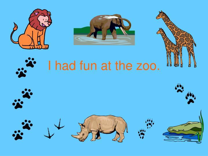 I had fun at the zoo.