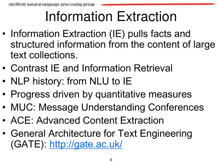 Information Extraction (IE) pulls facts and structured information from the content of large text collections.
