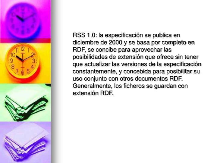 RSS 1.0: la especificación se publica en diciembre de 2000 y se basa por completo en RDF, se concibe para aprovechar las posibilidades de extensión que ofrece sin tener que actualizar las versiones de la especificación constantemente, y concebida para posibilitar su uso conjunto con otros documentos RDF. Generalmente, los ficheros se guardan con extensión RDF.
