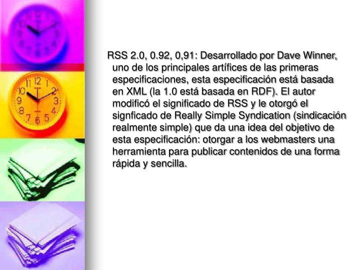 RSS 2.0, 0.92, 0,91: Desarrollado por Dave Winner, uno de los principales artífices de las primeras especificaciones, esta especificación está basada en XML (la 1.0 está basada en RDF). El autor modificó el significado de RSS y le otorgó el signficado de Really Simple Syndication (sindicación realmente simple) que da una idea del objetivo de esta especificación: otorgar a los webmasters una herramienta para publicar contenidos de una forma rápida y sencilla.