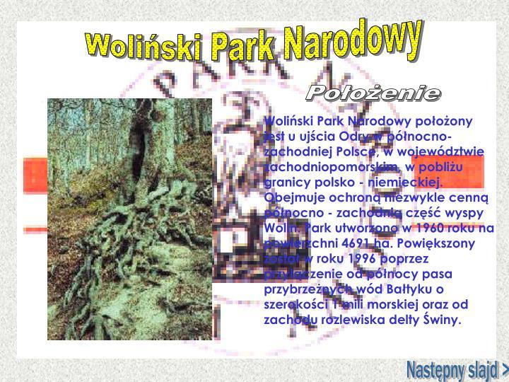 Woliński Park Narodowy położony jest u ujścia Odry w północno-zachodniej Polsce, w województwie zachodniopomorskim, w pobliżu granicy polsko - niemieckiej. Obejmuje ochroną niezwykle cenną północno - zachodnią część wyspy Wolin. Park utworzono w 1960 roku na powierzchni 4691 ha. Powiększony został w roku 1996 poprzez przyłączenie od północy pasa przybrzeżnych wód Bałtyku o szerokości 1 mili morskiej oraz od zachodu rozlewiska delty Świny.
