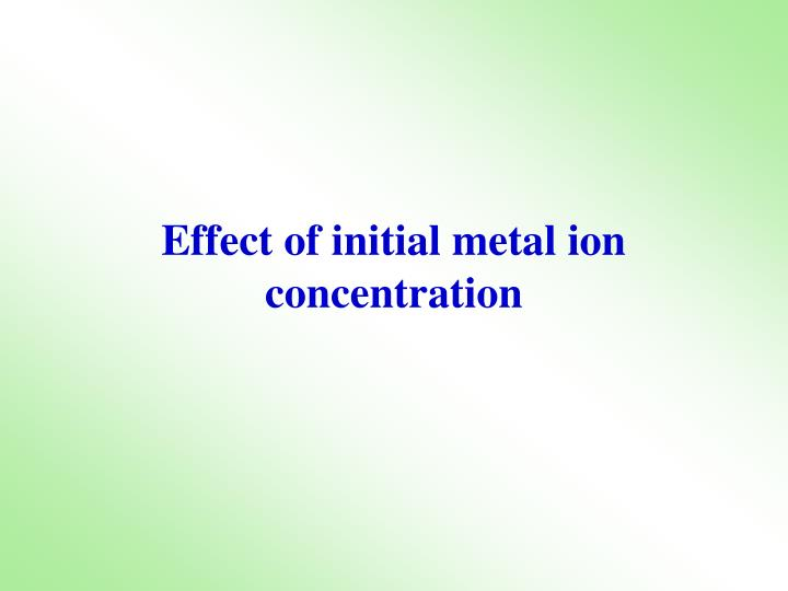 Effect of initial metal ion concentration
