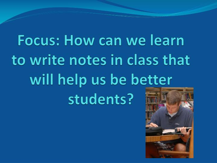 Focus how can we learn to write notes in class that will help us be better students