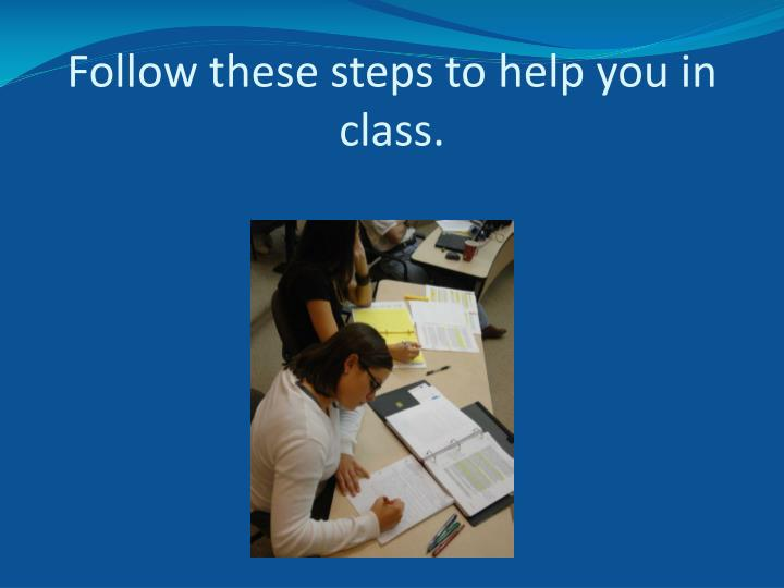 Follow these steps to help you in class.