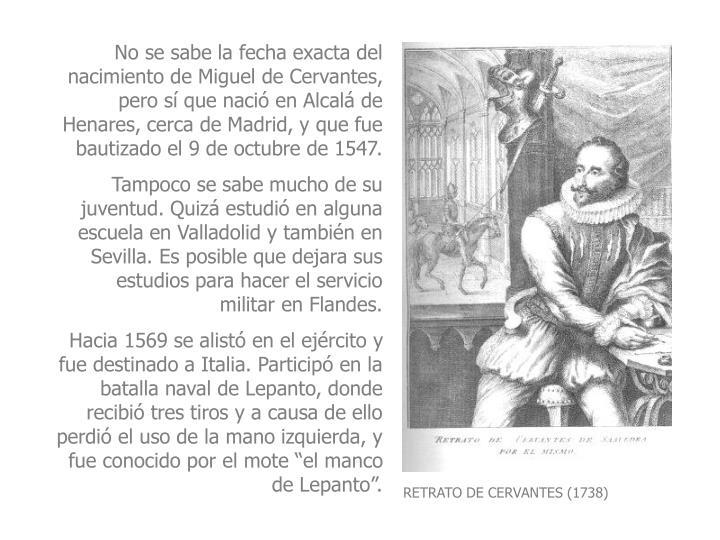 No se sabe la fecha exacta del nacimiento de Miguel de Cervantes, pero s que naci en Alcal de Henares, cerca de Madrid, y que fue bautizado el 9 de octubre de 1547.