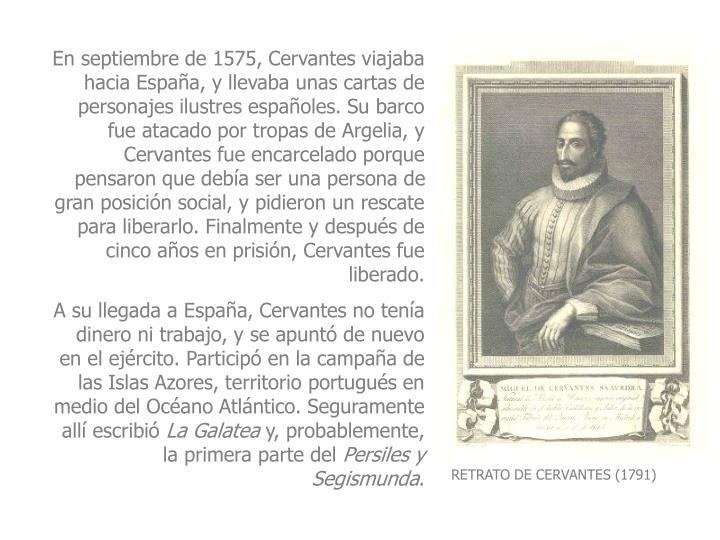 En septiembre de 1575, Cervantes viajaba hacia Espaa, y llevaba unas cartas de personajes ilustres espaoles. Su barco fue atacado por tropas de Argelia, y Cervantes fue encarcelado porque pensaron que deba ser una persona de gran posicin social, y pidieron un rescate para liberarlo. Finalmente y despus de cinco aos en prisin, Cervantes fue liberado.