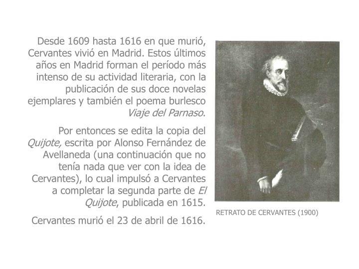 Desde 1609 hasta 1616 en que muri, Cervantes vivi en Madrid. Estos ltimos aos en Madrid forman el perodo ms intenso de su actividad literaria, con la publicacin de sus doce novelas ejemplares y tambin el poema burlesco