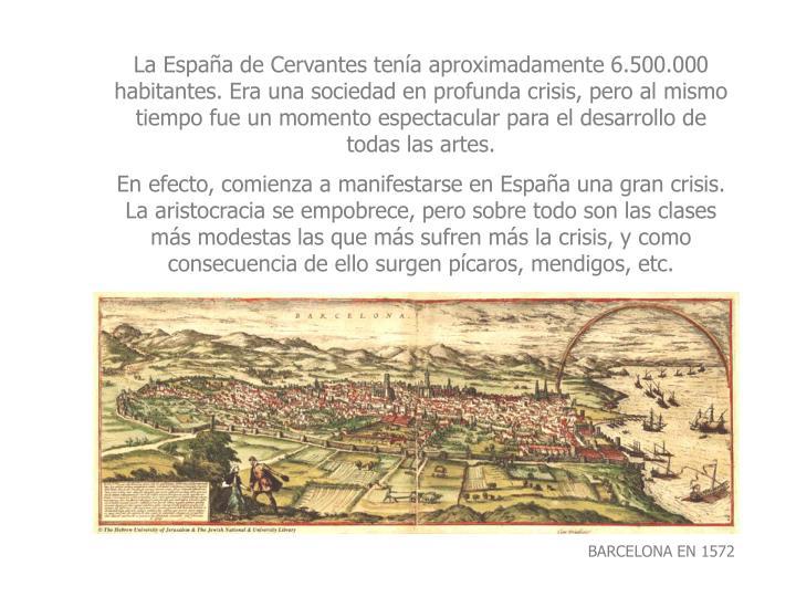 La Espaa de Cervantes tena aproximadamente 6.500.000 habitantes. Era una sociedad en profunda crisis, pero al mismo tiempo fue un momento espectacular para el desarrollo de todas las artes.