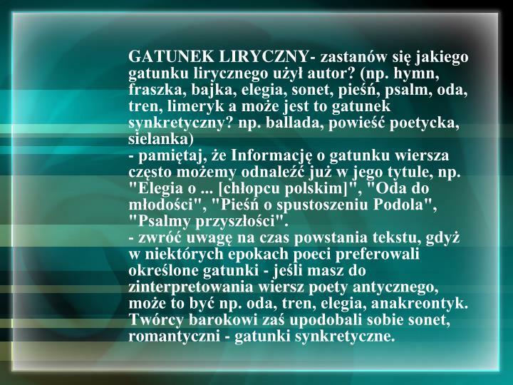 GATUNEK LIRYCZNY- zastanów się jakiego gatunku lirycznego użył autor? (np. hymn, fraszka, bajka, elegia, sonet, pieśń, psalm, oda, tren, limeryk a może jest to gatunek synkretyczny? np. ballada, powieść poetycka, sielanka)