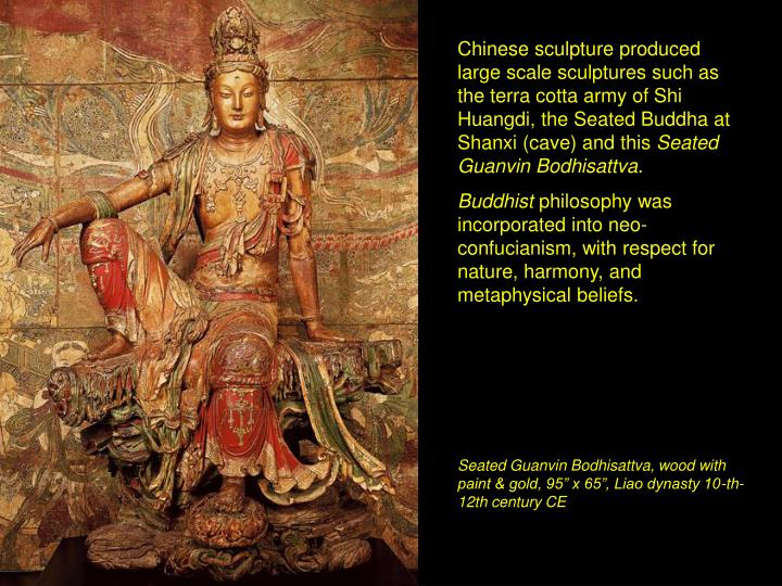 Chinese sculpture produced large scale sculptures such as the terra cotta army of Shi Huangdi, the Seated Buddha at Shanxi (cave) and this