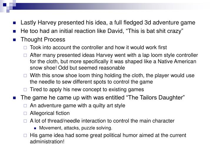 Lastly Harvey presented his idea, a full fledged 3d adventure game