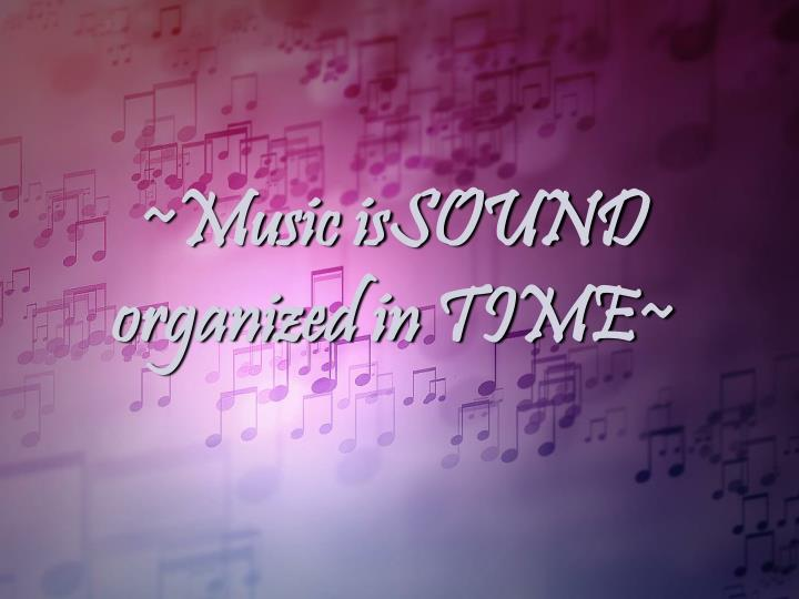 ~Music isSOUND organized in TIME~