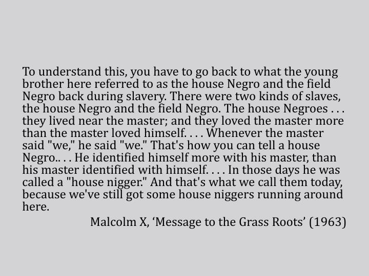 To understand this, you have to go back to what the young brother here referred to as the house Negro and the field Negro back during slavery. There were two kinds of slaves, the house Negro and the field Negro. The house Negroes
