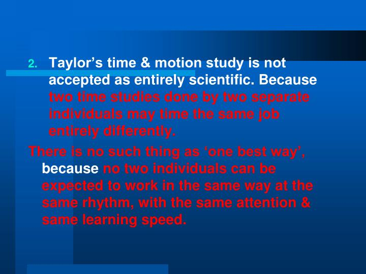 Taylor's time & motion study is not accepted as entirely scientific. Because