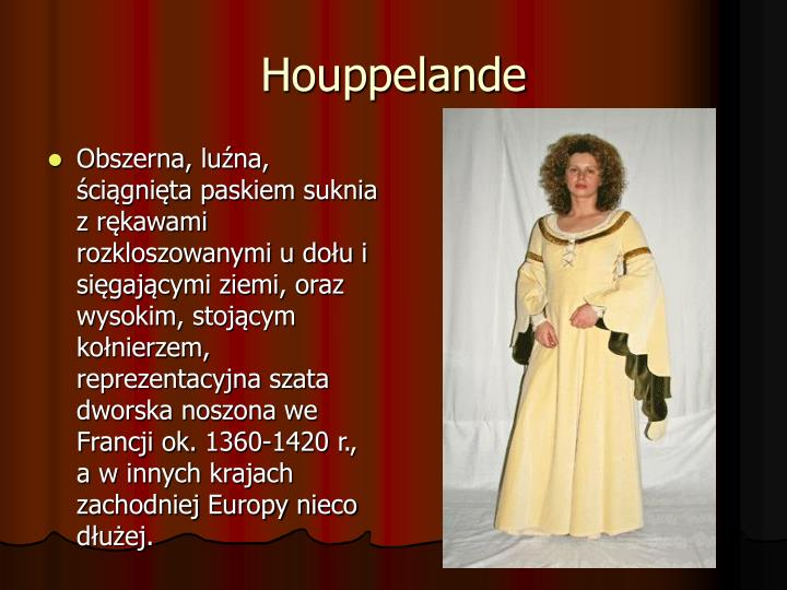 Obszerna, luźna, ściągnięta paskiem suknia z rękawami rozkloszowanymi u dołu i sięgającymi ziemi, oraz wysokim, stojącym kołnierzem, reprezentacyjna szata dworska noszona we Francji ok. 1360-1420 r., a w innych krajach zachodniej Europy nieco dłużej.