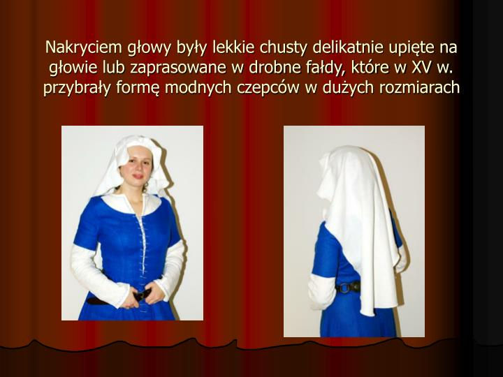 Nakryciem głowy były lekkie chusty delikatnie upięte na głowie lub zaprasowane w drobne fałdy, które w XV w. przybrały formę modnych czepców w dużych rozmiarach