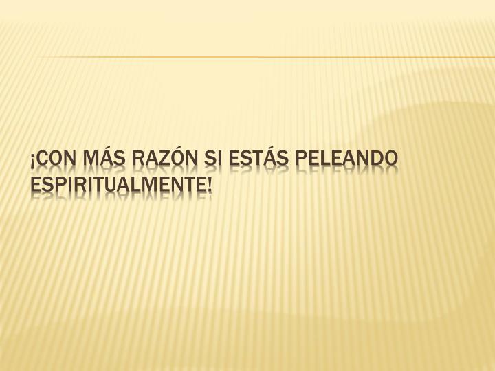 ¡Con más razón si estás peleando espiritualmente!