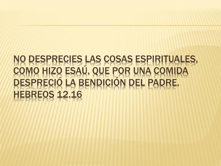 No desprecies las cosas espirituales, como hizo Esaú, que por una comida despreció la bendición del Padre. Hebreos 12.16