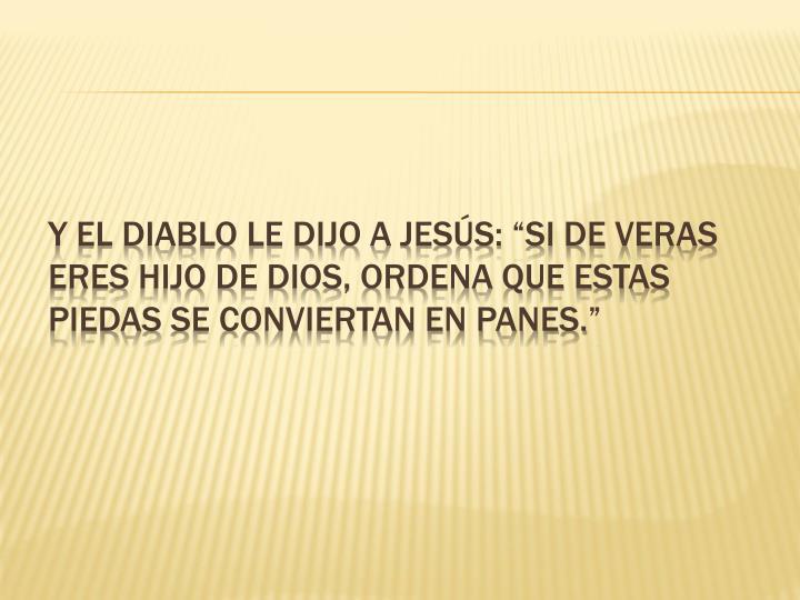"""Y el diablo le dijo a Jesús: """"Si de veras eres Hijo de Dios, ordena que estas"""