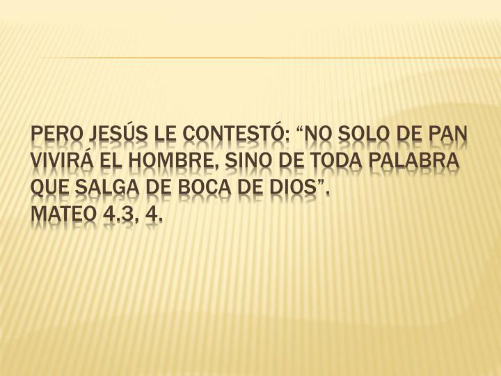 """Pero Jesús le contestó: """"No solo de pan vivirá el hombre, sino de toda Palabra que salga de boca de Dios""""."""