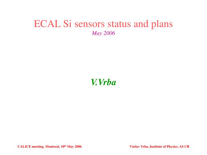 Ecal si sensors status and plans may 2006