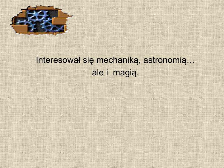 Interesował się mechaniką, astronomią…