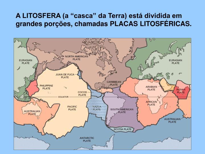 """A LITOSFERA (a """"casca"""" da Terra) está dividida em grandes porções, chamadas PLACAS LITOSFÉRICAS."""