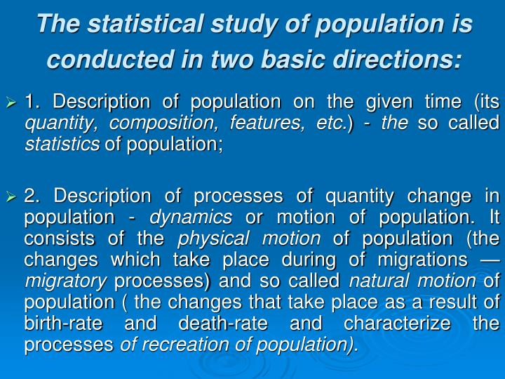 The statistical study of population is conducted in two basic directions: