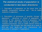 the statistical study of population is conducted in two basic directions