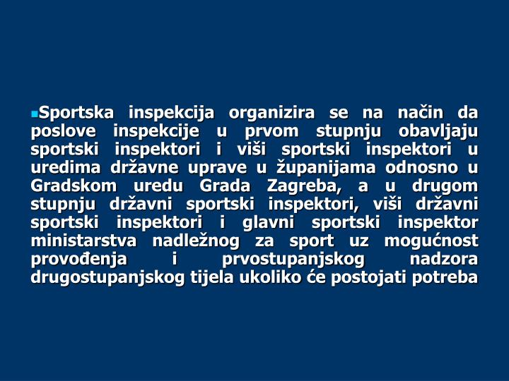 Sportska inspekcija organizira se na način da poslove inspekcije u prvom stupnju obavljaju sportski inspektori i viši sportski inspektori u uredima državne uprave u županijama odnosno u Gradskom uredu Grada Zagreba, a u drugom stupnju državni sportski inspektori, viši državni sportski inspektori i glavni sportski inspektor ministarstva nadležnog za sport uz mogućnost provođenja i prvostupanjskog nadzora drugostupanjskog tijela ukoliko će postojati potreba