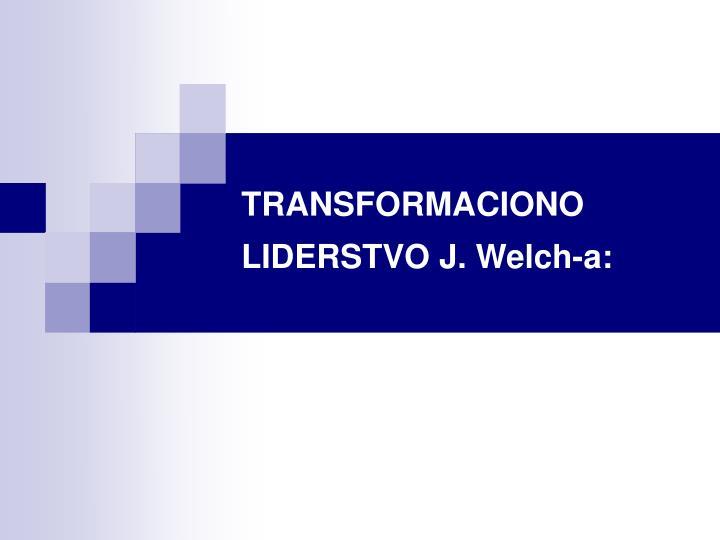 TRANSFORMACIONO LIDERSTVO J. Welch-a: