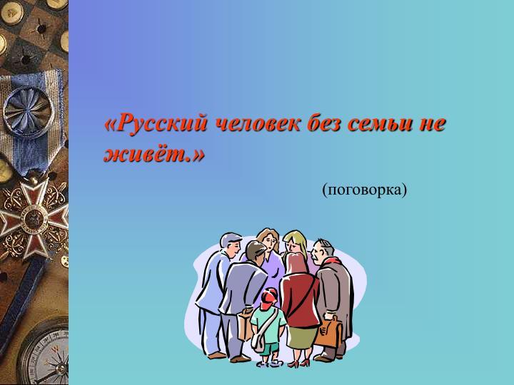 «Русский человек без семьи не живёт.»