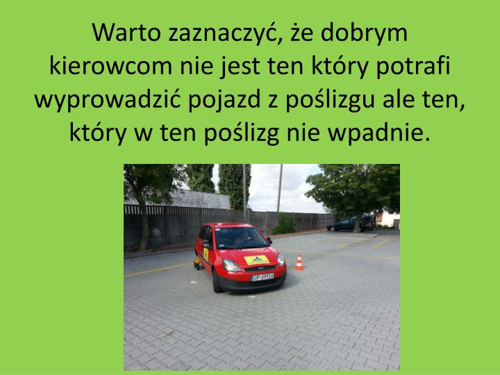 Warto zaznaczyć, że dobrym kierowcom nie jest ten który potrafi wyprowadzić pojazd z poślizgu ale ten, który w ten poślizg nie wpadnie.