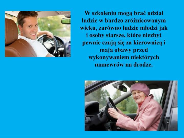 W szkoleniu mogą brać udział ludzie w bardzo zróżnicowanym wieku, zarówno ludzie młodzi jak i osoby starsze, które niezbyt pewnie czują się za kierownicą i mają obawy przed wykonywaniem niektórych manewrów na drodze.