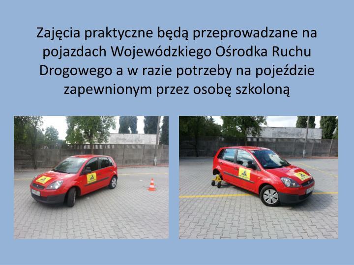 Zajęcia praktyczne będą przeprowadzane na pojazdach Wojewódzkiego Ośrodka Ruchu Drogowego a w razie potrzeby na pojeździe zapewnionym przez osobę szkoloną