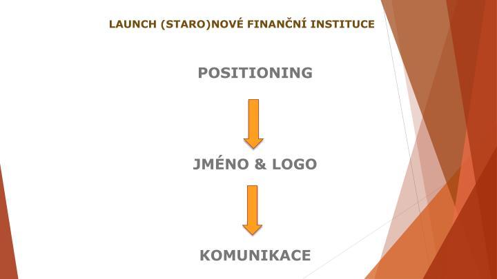 LAUNCH (STARO)NOVÉ FINANČNÍ INSTITUCE
