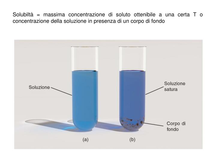Solubiltà = massima concentrazione di soluto ottenibile a una certa T o concentrazione della soluzione in presenza di un corpo di fondo