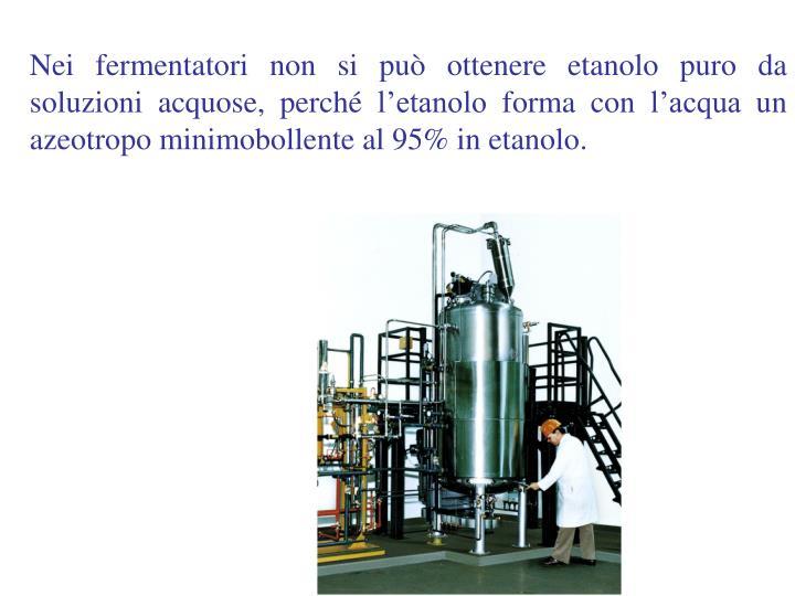 Nei fermentatori non si può ottenere etanolo puro da soluzioni acquose, perché l'etanolo forma con l'acqua un azeotropo minimobollente al 95% in etanolo.