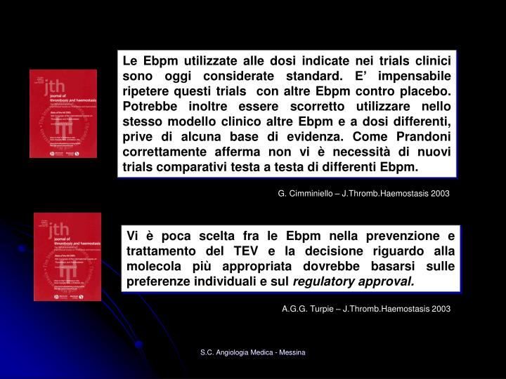 Le Ebpm utilizzate alle dosi indicate nei trials clinici sono oggi considerate standard. E' impensabile ripetere questi trials  con altre Ebpm contro placebo.   Potrebbe inoltre essere scorretto utilizzare nello stesso modello clinico altre Ebpm e a dosi differenti,    prive di alcuna base di evidenza. Come Prandoni correttamente afferma non vi è necessità di nuovi trials comparativi testa a testa di differenti Ebpm.