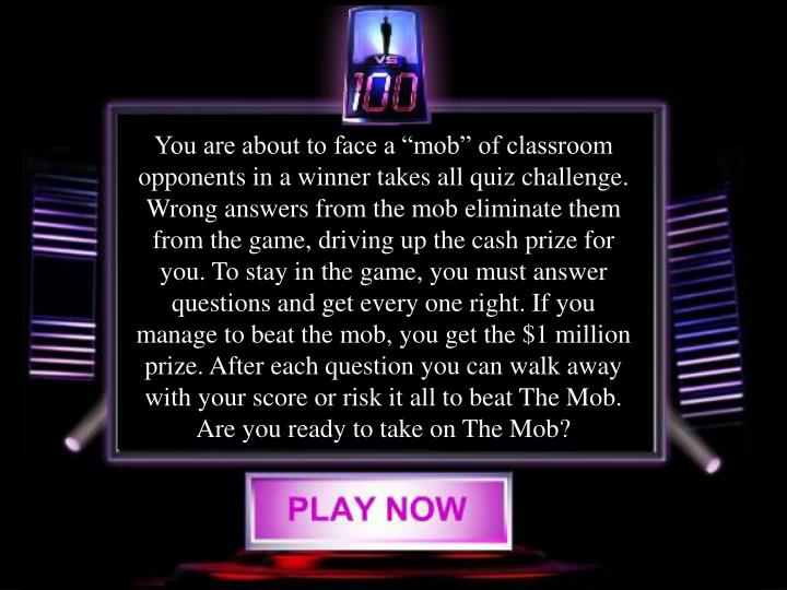 "You are about to face a ""mob"" of classroom  opponents in a winner takes all quiz challenge. Wrong answers from the mob eliminate them from the game, driving up the cash prize for you. To stay in the game, you must answer questions and get every one right. If you manage to beat the mob, you get the $1 million prize. After each question you can walk away with your score or risk it all to beat The Mob. Are you ready to take on The Mob?"