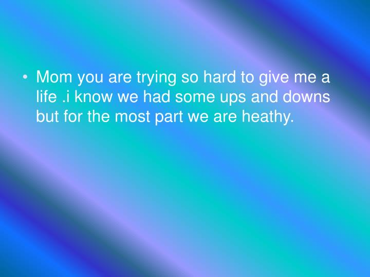 Mom you are trying so hard to give me a life .i know we had some ups and downs but for the most part we are heathy.