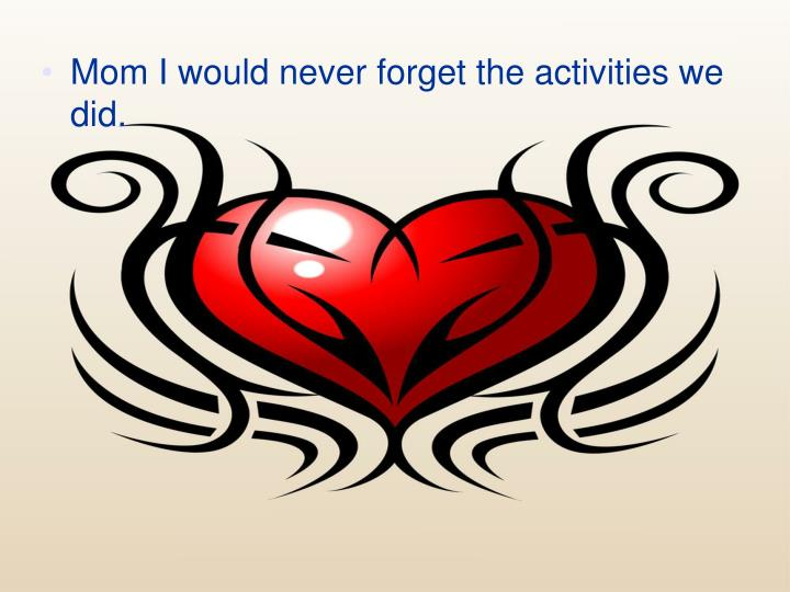 Mom I would never forget the activities we did.