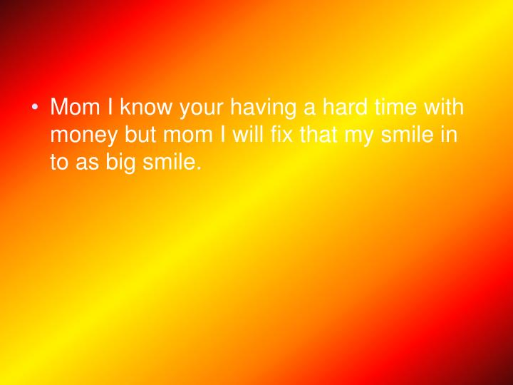 Mom I know your having a hard time with money but mom I will fix that my smile in to as big smile.