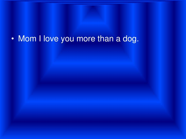 Mom I love you more than a dog.