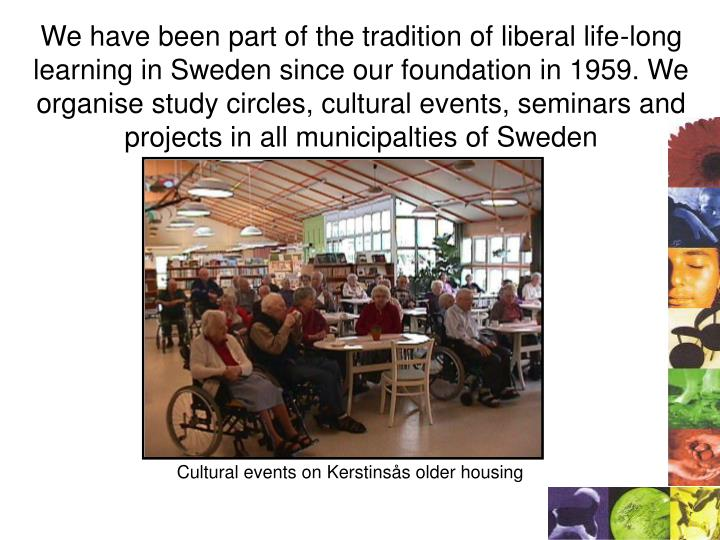 We have been part of the tradition of liberal life-long learning in Sweden since our foundation in 1959. We organise study circles, cultural events, seminars and projects in all municipalties of Sweden