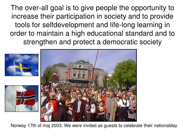 The over-all goal is to give people the opportunity to increase their participation in society and to provide tools for selfdevelopment and life-long learning in order to maintain a high educational standard and to strengthen and protect a democratic society