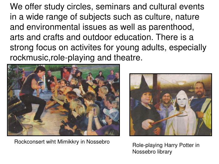 We offer study circles, seminars and cultural events in a wide range of subjects such as culture, nature and environmental issues as well as parenthood, arts and crafts and outdoor education. There is a strong focus on activites for young adults, especially rockmusic,role-playing and theatre.