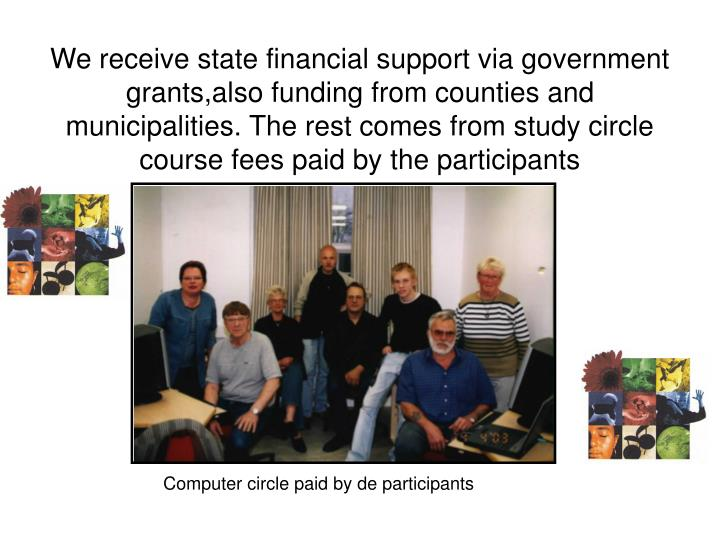 We receive state financial support via government grants,also funding from counties and municipalities. The rest comes from study circle course fees paid by the participants