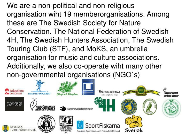 We are a non-political and non-religious organisation wiht 19 memberorganisations. Among these are The Swedish Society for Nature Conservation. The National Federation of Swedish 4H, The Swedish Hunters Association, The Swedish Touring Club (STF), and MoKS, an umbrella organisation for music and culture associations. Additionally, we also co-operate wiht many other non-governmental organisations (NGO`s)